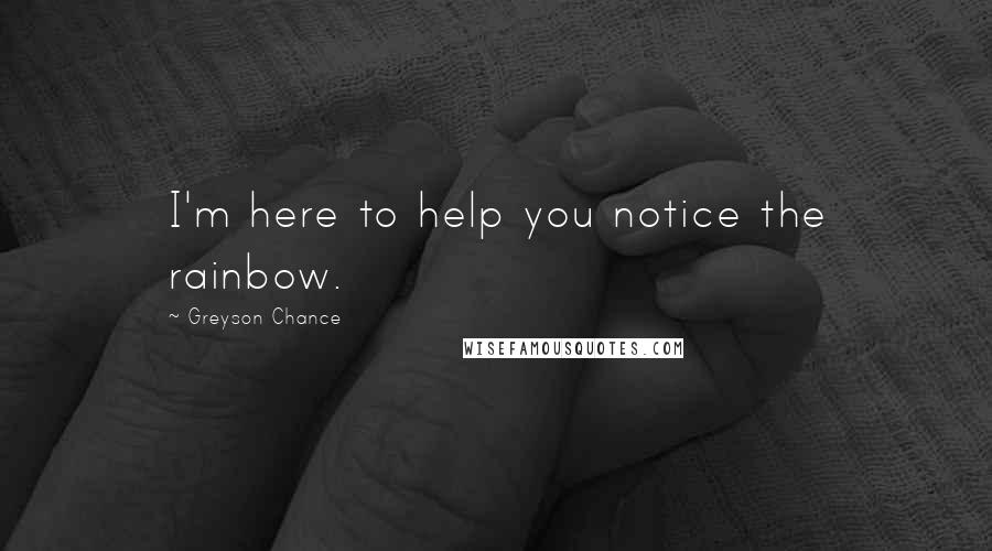 Greyson Chance quotes: I'm here to help you notice the rainbow.