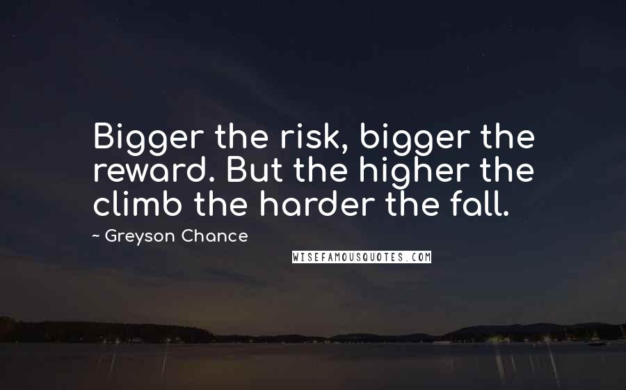 Greyson Chance quotes: Bigger the risk, bigger the reward. But the higher the climb the harder the fall.