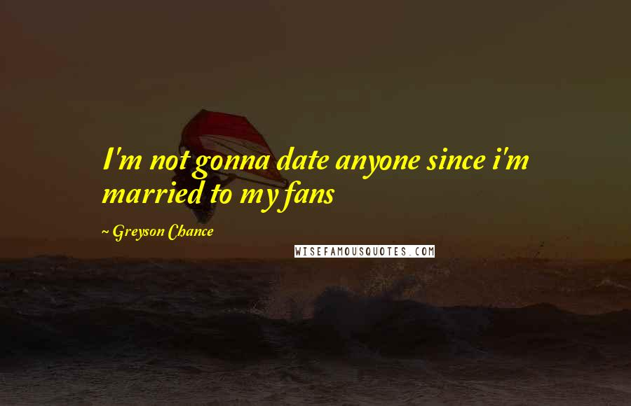 Greyson Chance quotes: I'm not gonna date anyone since i'm married to my fans