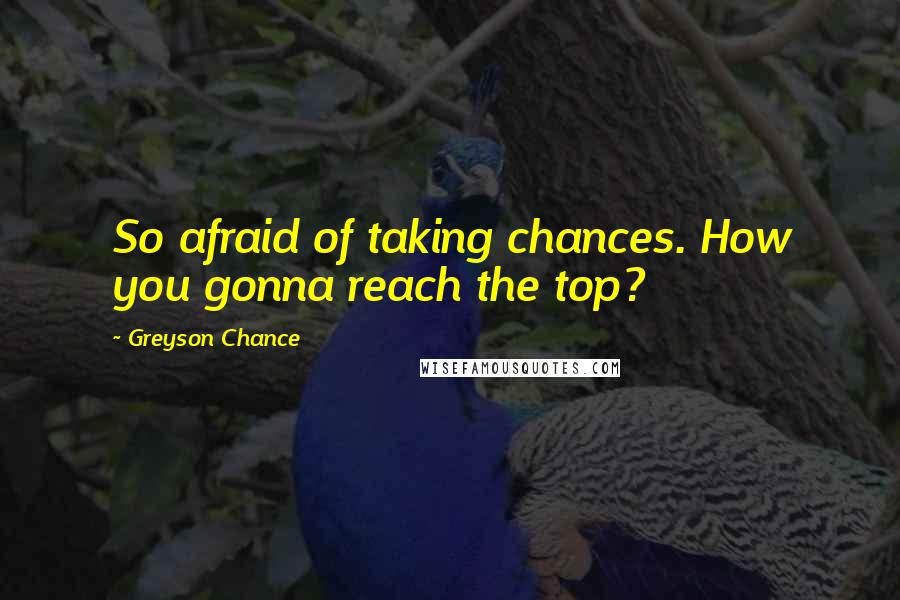Greyson Chance quotes: So afraid of taking chances. How you gonna reach the top?