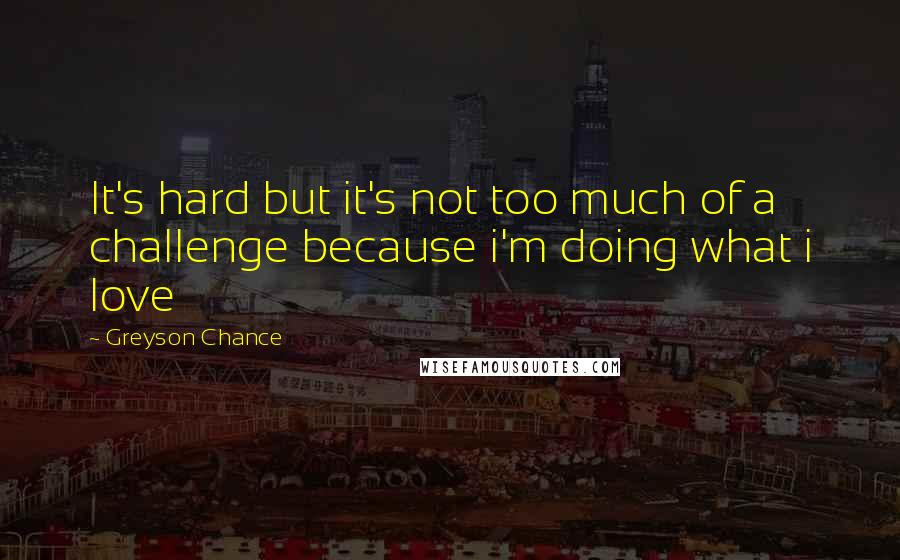 Greyson Chance quotes: It's hard but it's not too much of a challenge because i'm doing what i love