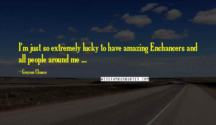 Greyson Chance quotes: I'm just so extremely lucky to have amazing Enchancers and all people around me ...