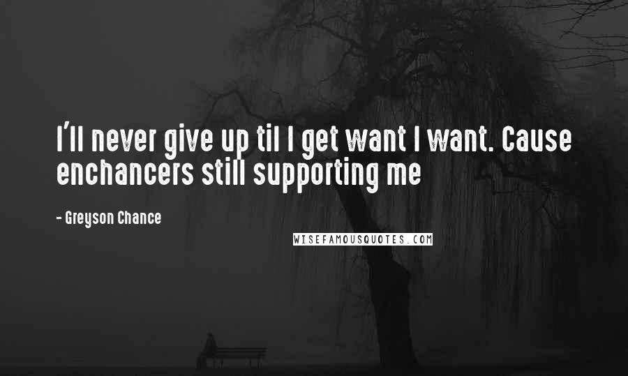 Greyson Chance quotes: I'll never give up til I get want I want. Cause enchancers still supporting me