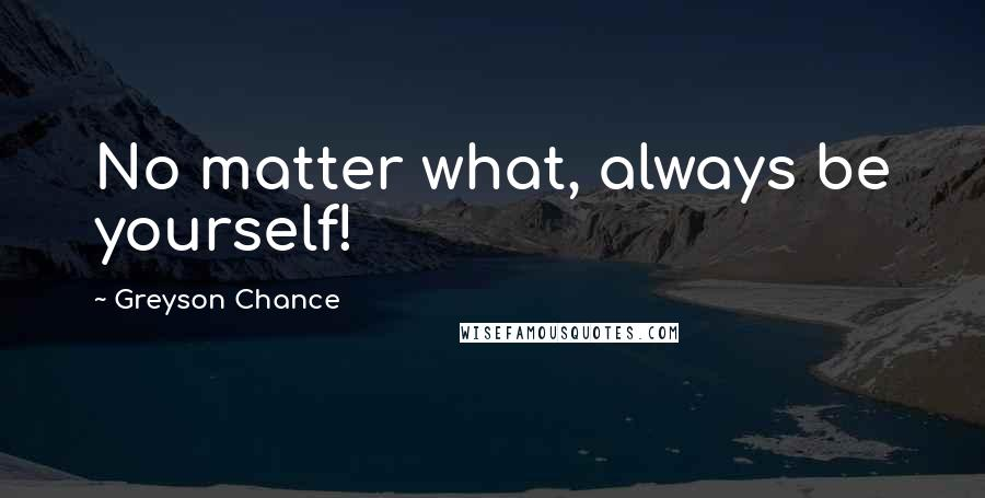 Greyson Chance quotes: No matter what, always be yourself!