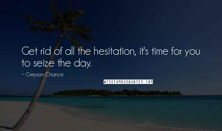 Greyson Chance quotes: Get rid of all the hesitation, it's time for you to seize the day.