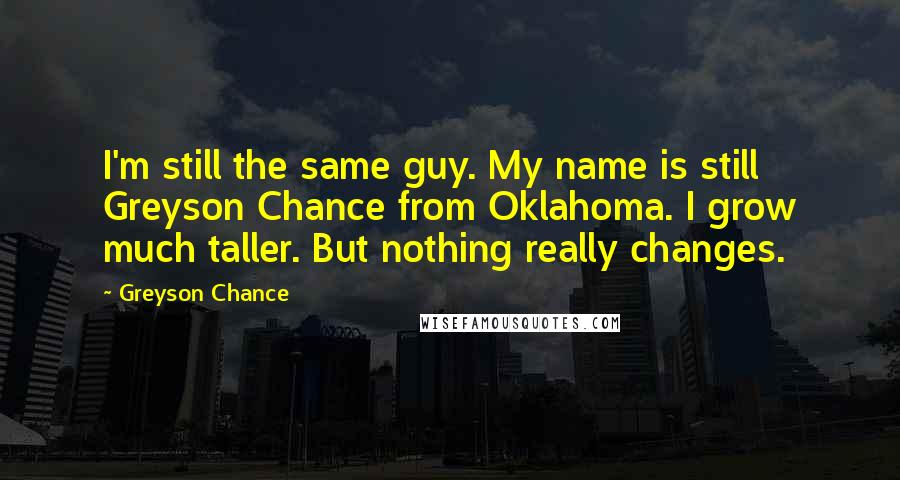 Greyson Chance quotes: I'm still the same guy. My name is still Greyson Chance from Oklahoma. I grow much taller. But nothing really changes.