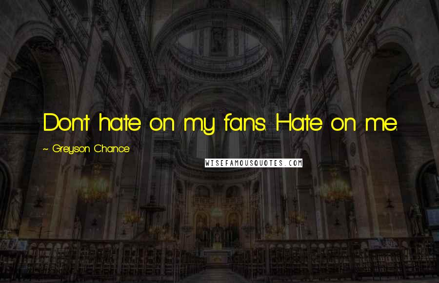 Greyson Chance quotes: Don't hate on my fans. Hate on me.