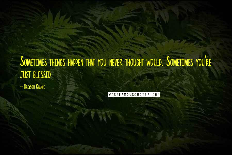 Greyson Chance quotes: Sometimes things happen that you never thought would. Sometimes you're just blessed