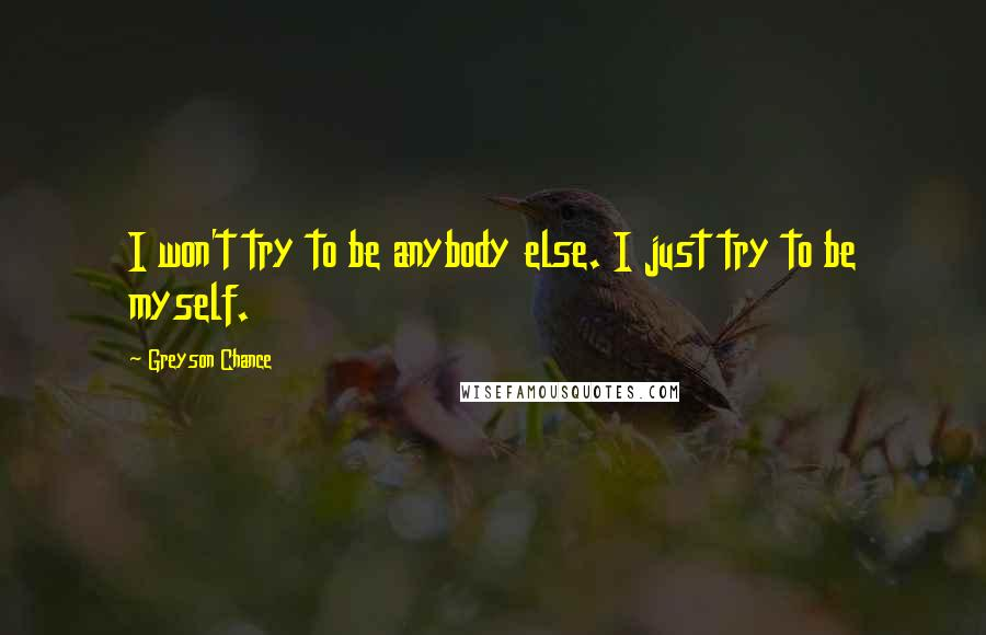 Greyson Chance quotes: I won't try to be anybody else. I just try to be myself.