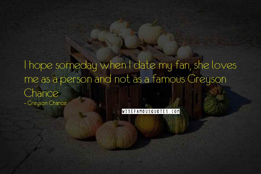 Greyson Chance quotes: I hope someday when I date my fan, she loves me as a person and not as a famous Greyson Chance