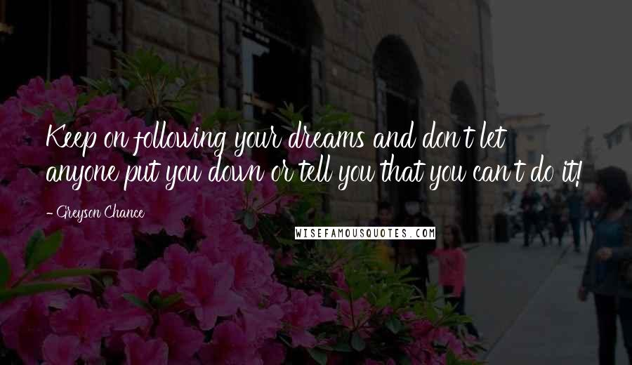 Greyson Chance quotes: Keep on following your dreams and don't let anyone put you down or tell you that you can't do it!