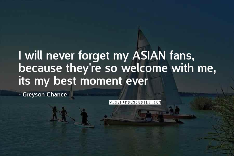 Greyson Chance quotes: I will never forget my ASIAN fans, because they're so welcome with me, its my best moment ever