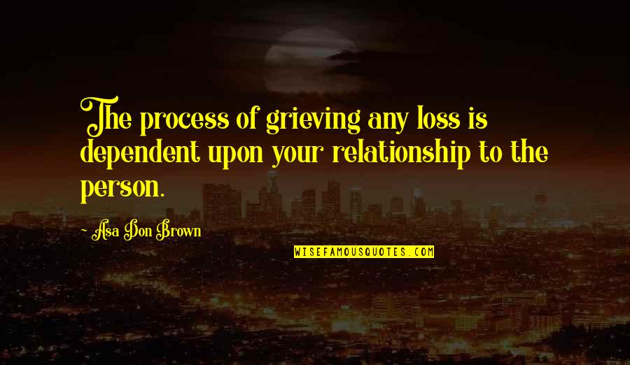 Grief And Acceptance Quotes By Asa Don Brown: The process of grieving any loss is dependent