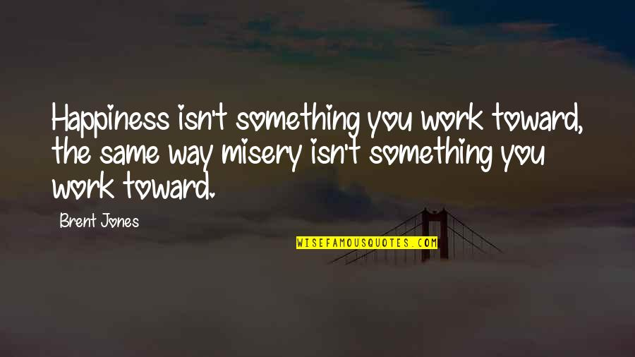 Grief And Acceptance Quotes By Brent Jones: Happiness isn't something you work toward, the same