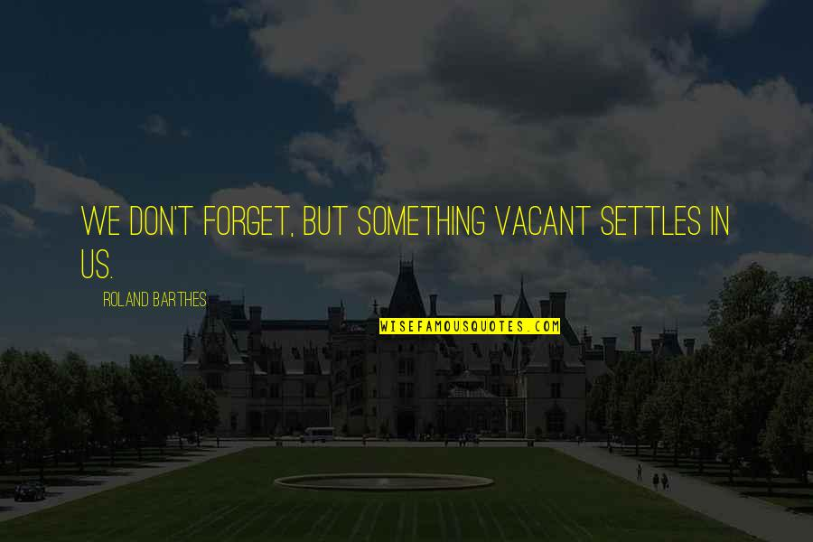 Grief And Acceptance Quotes By Roland Barthes: We don't forget, but something vacant settles in