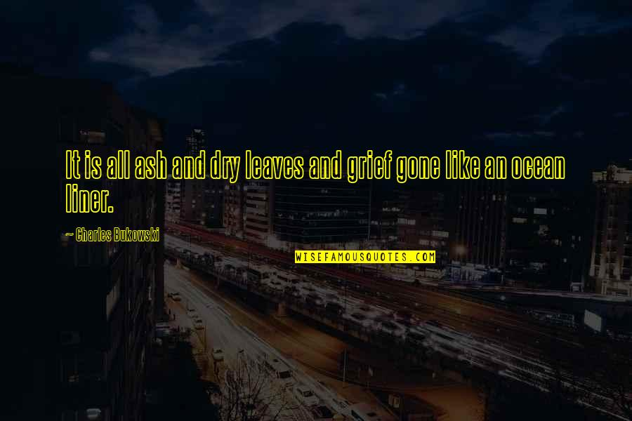 Grief And The Ocean Quotes By Charles Bukowski: It is all ash and dry leaves and