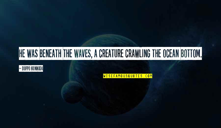Grief And The Ocean Quotes By Doppo Kunikida: He was beneath the waves, a creature crawling