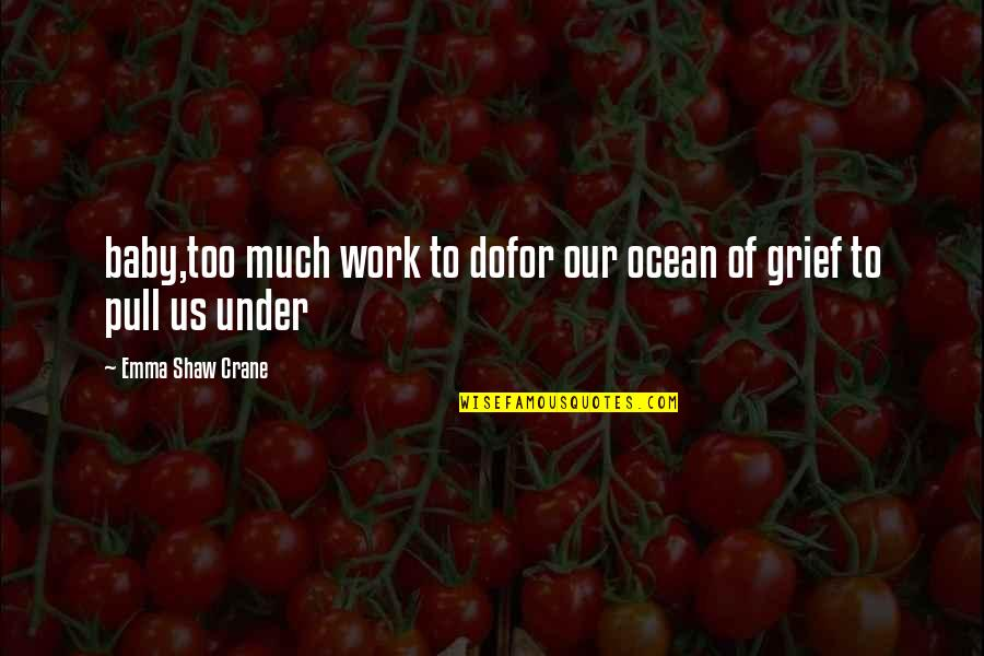 Grief And The Ocean Quotes By Emma Shaw Crane: baby,too much work to dofor our ocean of