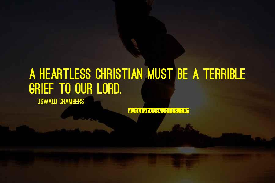 Grief Christian Quotes By Oswald Chambers: A heartless Christian must be a terrible grief