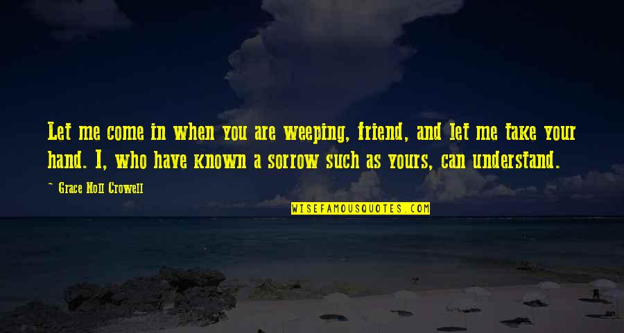 Grieving Friend Quotes By Grace Noll Crowell: Let me come in when you are weeping,