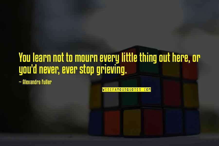 Grieving Quotes By Alexandra Fuller: You learn not to mourn every little thing