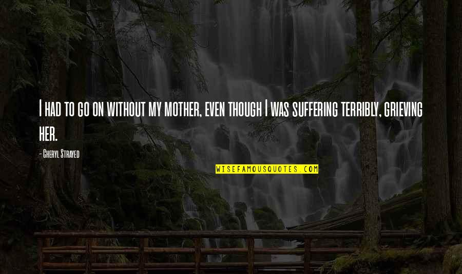 Grieving Quotes By Cheryl Strayed: I had to go on without my mother,