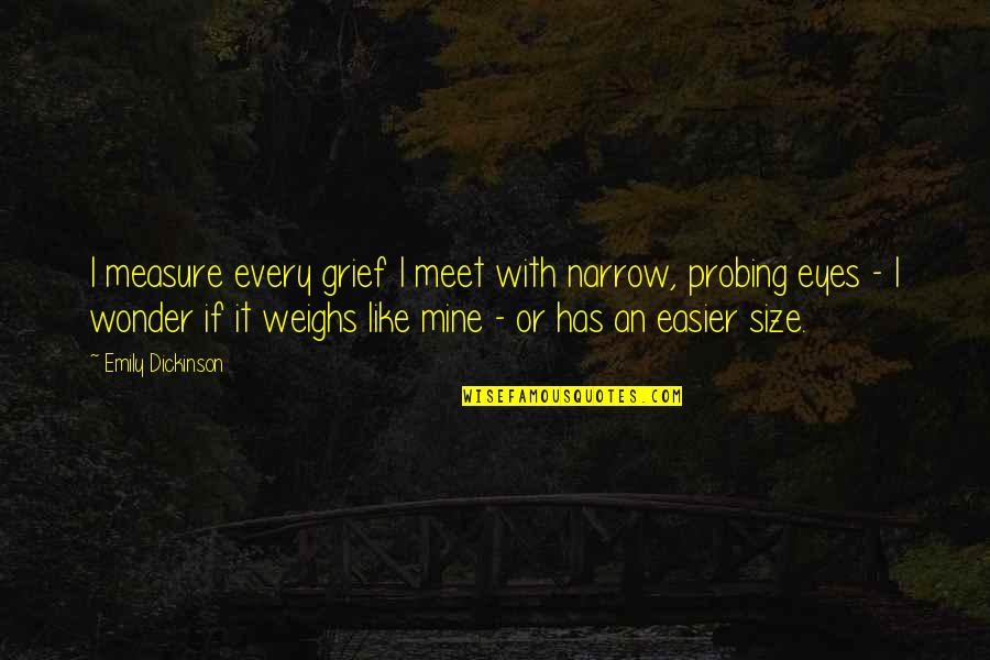 Grieving Quotes By Emily Dickinson: I measure every grief I meet with narrow,