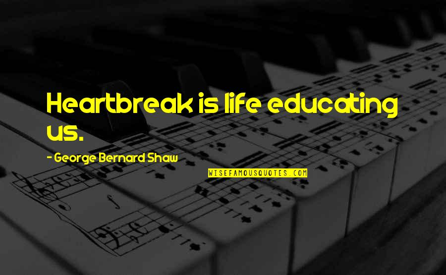 Grieving Quotes By George Bernard Shaw: Heartbreak is life educating us.