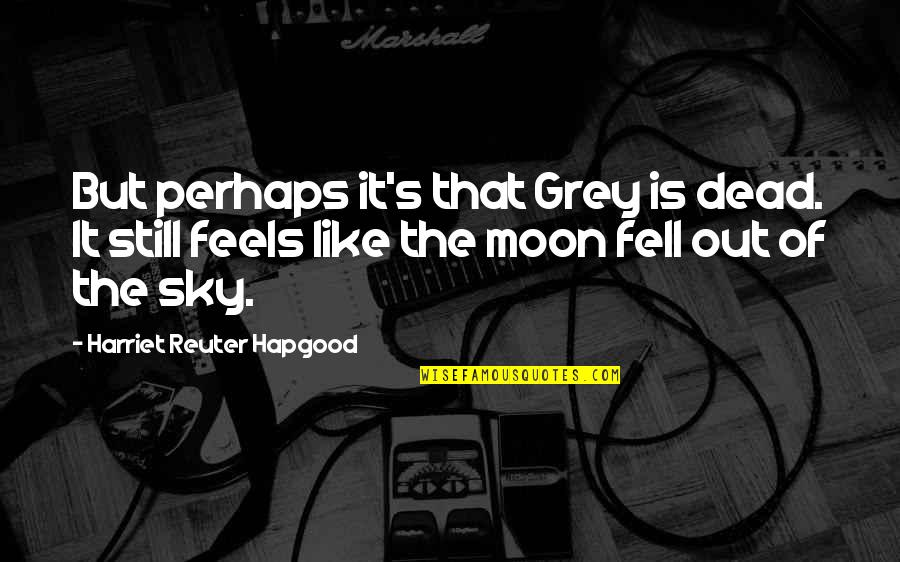 Grieving Quotes By Harriet Reuter Hapgood: But perhaps it's that Grey is dead. It