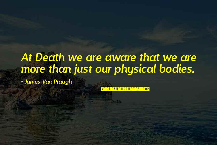 Grieving Quotes By James Van Praagh: At Death we are aware that we are