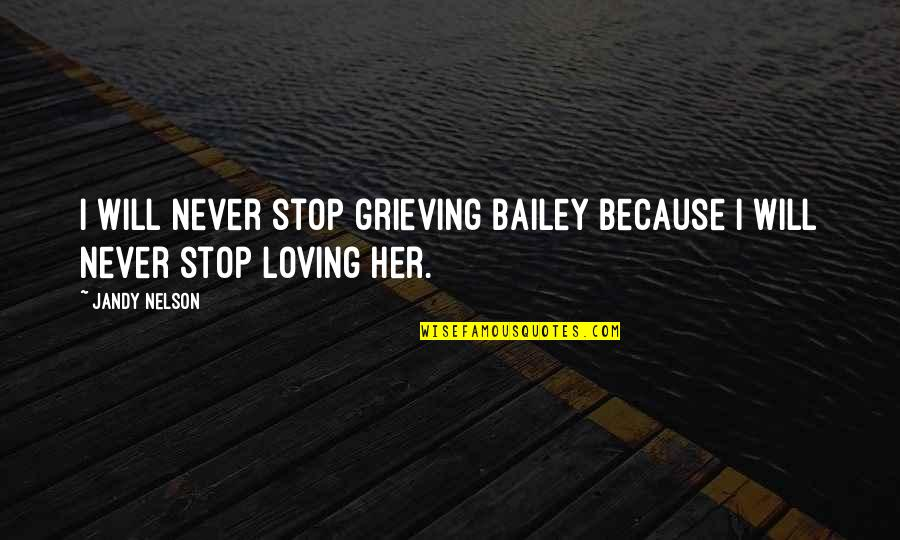 Grieving Quotes By Jandy Nelson: I will never stop grieving Bailey because I