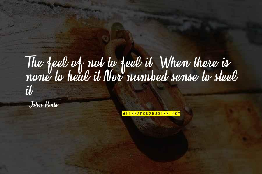 Grieving Quotes By John Keats: The feel of not to feel it, When