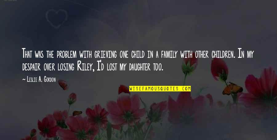 Grieving Quotes By Leslie A. Gordon: That was the problem with grieving one child