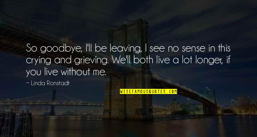Grieving Quotes By Linda Ronstadt: So goodbye, I'll be leaving, I see no