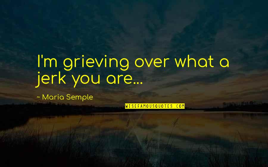 Grieving Quotes By Maria Semple: I'm grieving over what a jerk you are...
