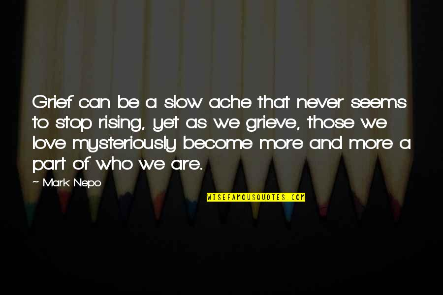 Grieving Quotes By Mark Nepo: Grief can be a slow ache that never