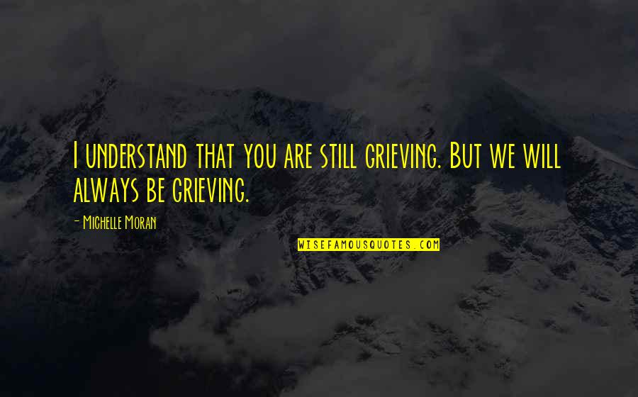Grieving Quotes By Michelle Moran: I understand that you are still grieving. But