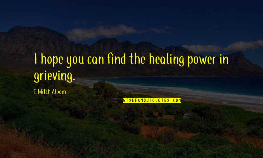 Grieving Quotes By Mitch Albom: I hope you can find the healing power