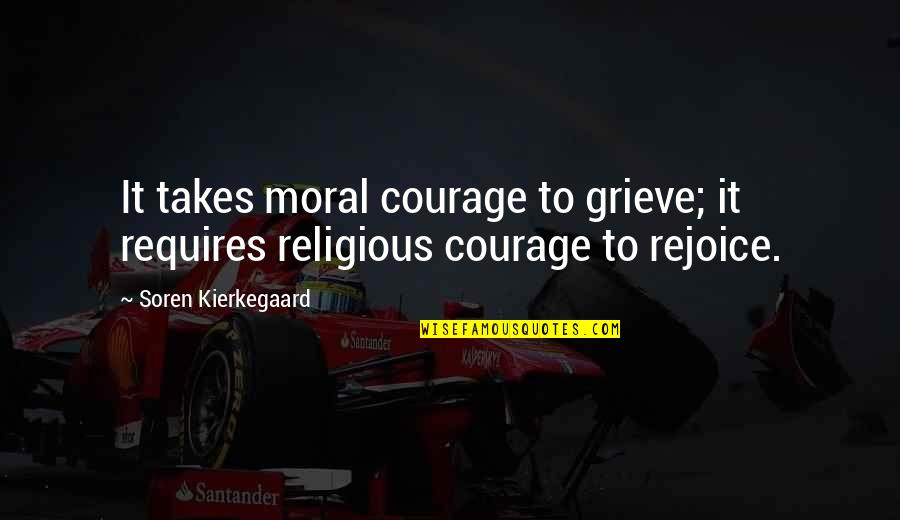Grieving Quotes By Soren Kierkegaard: It takes moral courage to grieve; it requires