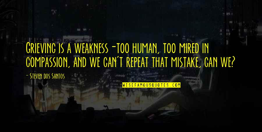 Grieving Quotes By Steven Dos Santos: Grieving is a weakness-too human, too mired in