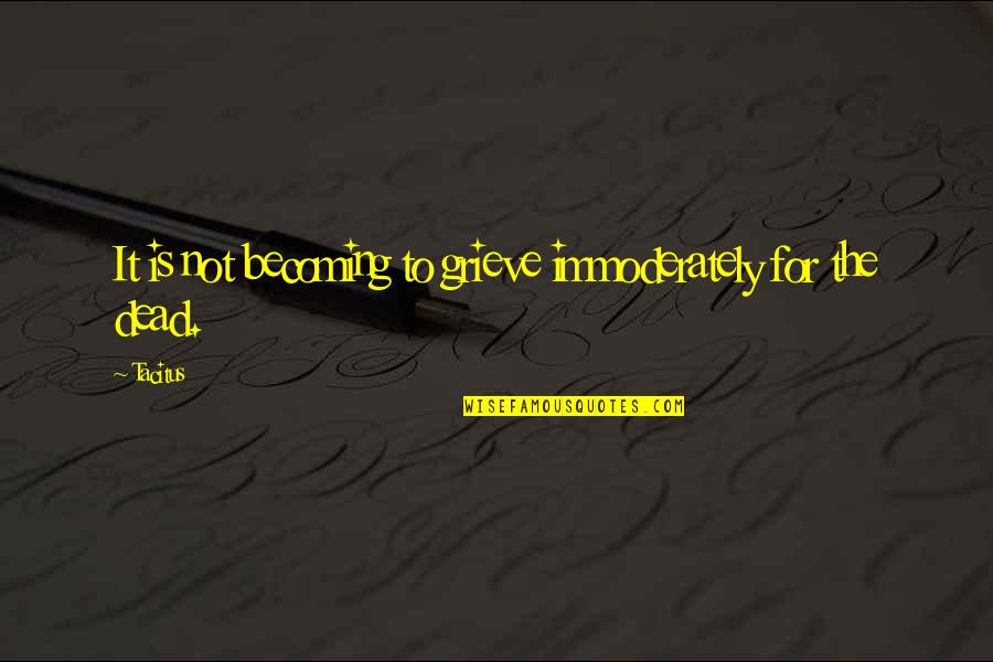 Grieving Quotes By Tacitus: It is not becoming to grieve immoderately for
