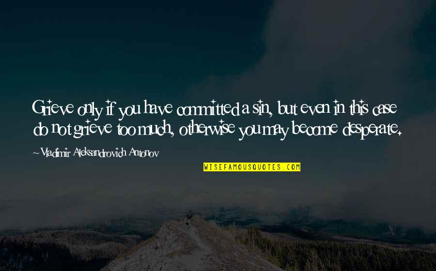 Grieving Quotes By Vladimir Aleksandrovich Antonov: Grieve only if you have committed a sin,