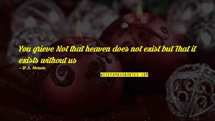 Grieving Quotes By W.S. Merwin: You grieve Not that heaven does not exist