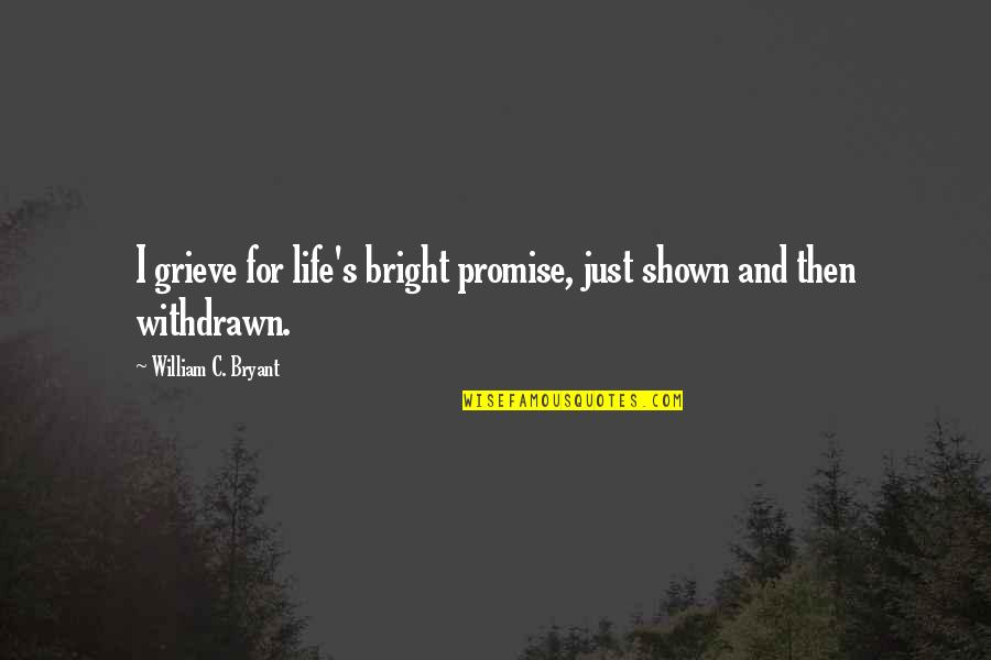 Grieving Quotes By William C. Bryant: I grieve for life's bright promise, just shown