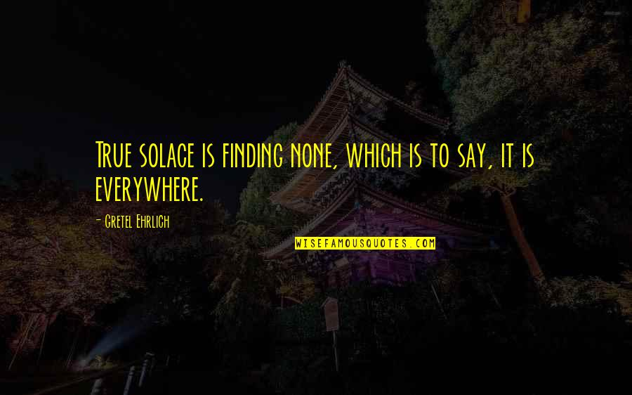 Grievously Quotes By Gretel Ehrlich: True solace is finding none, which is to