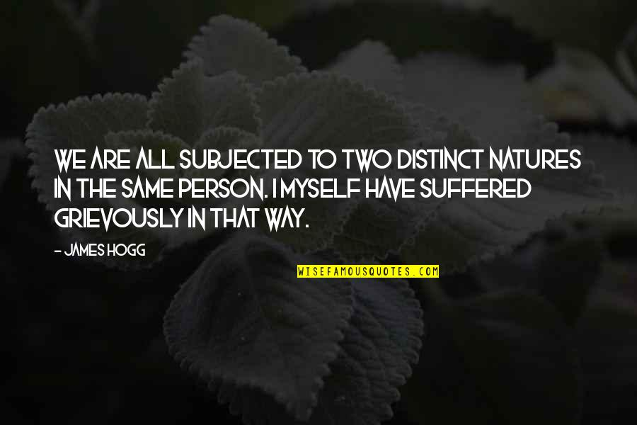 Grievously Quotes By James Hogg: We are all subjected to two distinct natures