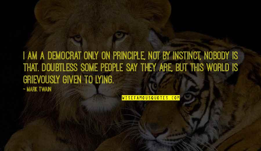 Grievously Quotes By Mark Twain: I am a democrat only on principle, not