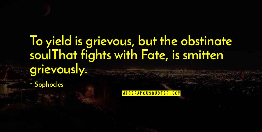 Grievously Quotes By Sophocles: To yield is grievous, but the obstinate soulThat