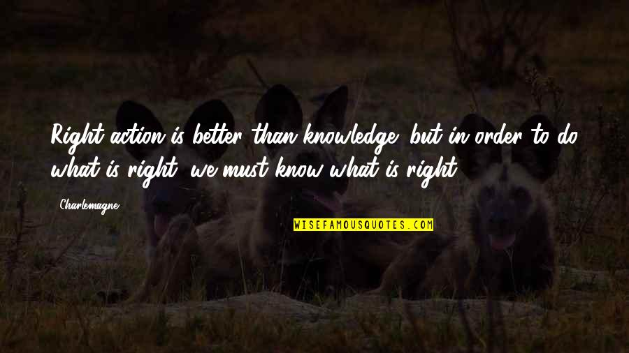 Grifters Quotes By Charlemagne: Right action is better than knowledge; but in