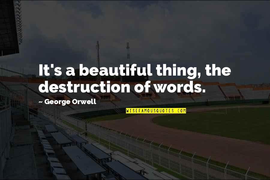 Grigori Gorin Quotes By George Orwell: It's a beautiful thing, the destruction of words.